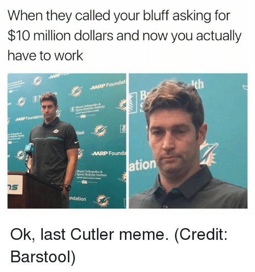 Meme, Nfl, and Sports: When they called your bluff asking for  $10 million dollars and now you actually  have to work  AARP Foundat  on  tion  AARP Founda  ation  Sports Medicine Institute  7S  ndation Ok, last Cutler meme. (Credit: Barstool)