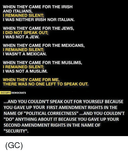 "Irish, Memes, and Muslim: WHEN THEY CAME FOR THE IRISH  AND ITALIANS,  I REMAINED SILENT  I WAS NEITHER IRISH NOR ITALIAN.  WHEN THEY CAME FOR THE JEWS,  I DID NOT SPEAK OUT  I WAS NOT A JEW  WHEN THEY CAME FOR THE MEXICANS  I REMAINED SILENT  I WASN'T A MEXICAN.  WHEN THEY CAME FOR THE MUSLIMS,  I REMAINED SILENT  I WAS NOT A MUSLIM.  WHEN THEY CAME FOR ME,  THERE WAS NO ONE LEFT TO SPEAK OUT  OCCUPY  DEMOCRATS  ...AND YOU COULDN'T SPEAK OUT FOR YOURSELF BECAUSE  YOU GAVE UP YOUR FIRST AMENDMENT RIGHTS IN THE  NAME OF ""POLITICAL CORRECTNESS""  AND YOU COULDN'T  ""DO"" ANYTHING ABOUT IT BECAUSE YOU GAVE UP YOUR  SECONDAMENDMENT RIGHTS IN THE NAME OF  ""SECURITY"". (GC)"