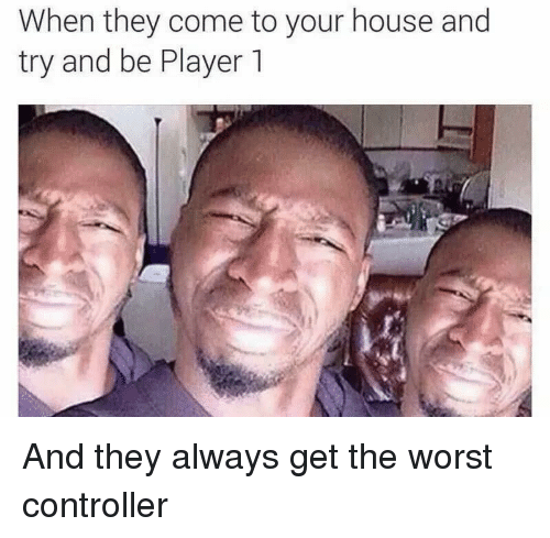 The Worst, House, and Player: When they come to your house and  try and be Player 1 And they always get the worst controller