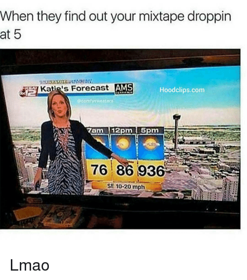 Funny, Lmao, and Mixtapes: When they find out your mixtape droppin  at 5  Katie's Forecast  AMS  Hood clips.com  Scomlytweaters  7am 112pmti 5pm  76 86 936  SE10-20 mph Lmao