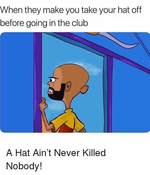 When They Make You Take Your Hat Off Before Going in the Club a Hat