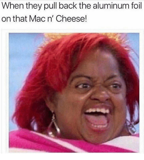Back, Mac, and Cheese: When they pull back the aluminum foil  on that Mac n' Cheese!