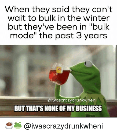 """Gym, Winter, and Business: When they said they can't  wait to bulk in the winter  but they've been in """"bulk  mode"""" the past 3 years  aiwascrazydrunkwheni  BUT THAT'S NONE OFMY BUSINESS ☕🐸 @iwascrazydrunkwheni"""