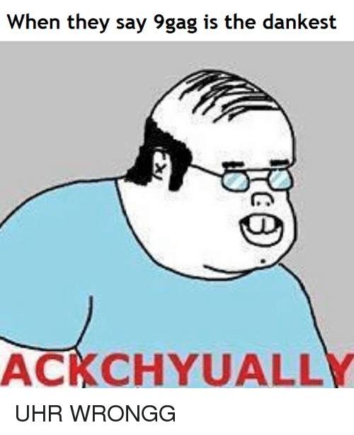 9gag, Dank Memes, and They: When they say 9gag is the dankest  ACKCHYUALL UHR WRONGG