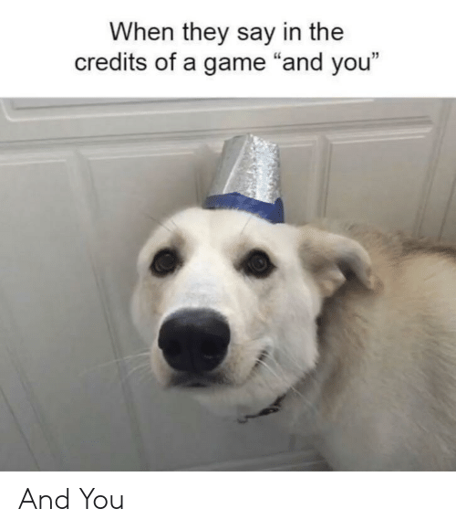 """Game, A Game, and They: When they say in the  credits of a game """"and you""""  12 And You"""