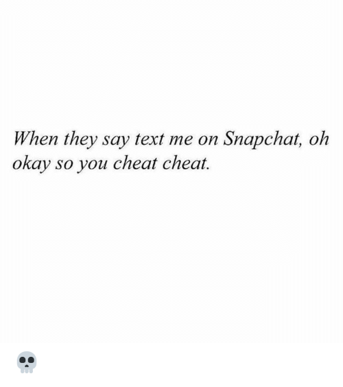 Snapchat, Okay, and Text: When they say text me on Snapchat, oh  okay so you cheat cheat. 💀