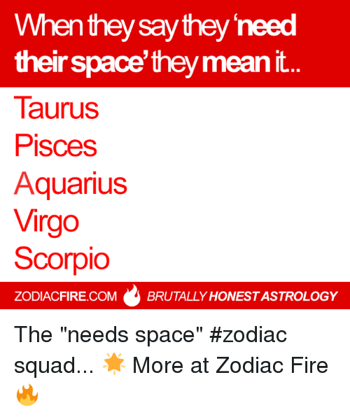 "Fire, Squad, and Aquarius: When they say they need  their space they mean  Taurus  Pisces  Aquarius  Virgo  Scorpio  ZODIACFIRE.COM BRUTALLY HONESTASTROLOGY The ""needs space"" #zodiac squad... 🌟  More at Zodiac Fire 🔥"