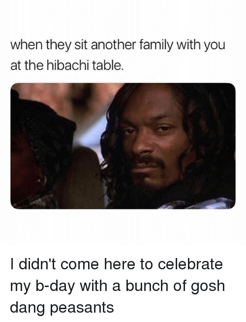 Family, Funny, and Girl Memes: when they sit another family with you  at the hibachi table I didn't come here to celebrate my b-day with a bunch of gosh dang peasants
