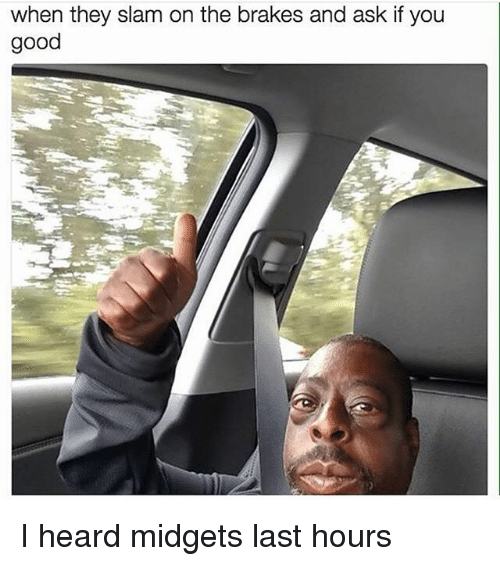 Memes, Good, and 🤖: when they slam on the brakes and ask if you  good I heard midgets last hours