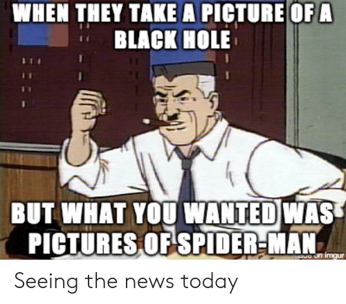 News, Black, and Today: WHEN THEY TAKE A PICTURE OF A  BLACK HOLE  BUT WHAT YOU NANTEDWAS  PICTURESOFSPIDER-MAN Seeing the news today