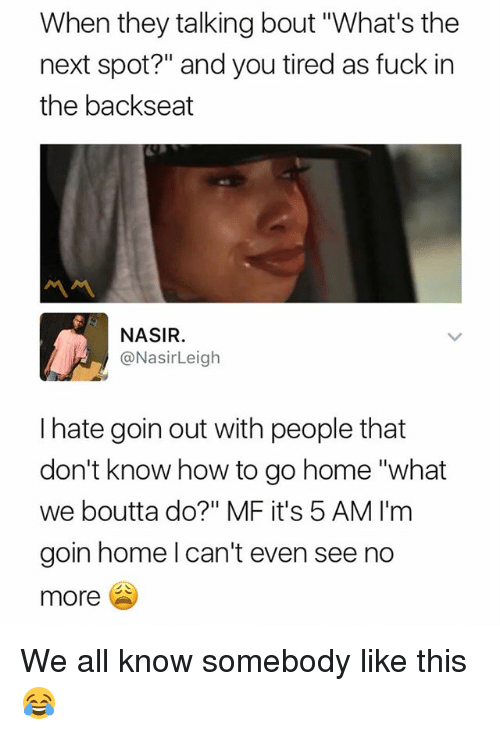 """5 Am, Fuck, and Home: When they talking bout """"What's the  next spot?"""" and you tired as fuck in  the backseat  ペペ  NASIR  @NasirLeigh  I hate goin out with people that  don't know how to go home """"what  we boutta do?"""" MF it's 5 AM I'm  goin home l can't even see no  more We all know somebody like this 😂"""