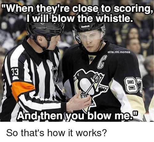 "Memes, National Hockey League (NHL), and Blow the Whistle: ""When they're close to scoring,  I will blow the whistle.  elite nhl.memes  And then you blow me.U So that's how it works?"