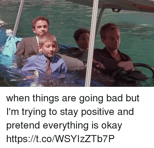Bad, Okay, and Girl Memes: when things are going bad but I'm trying to stay positive and pretend everything is okay https://t.co/WSYIzZTb7P