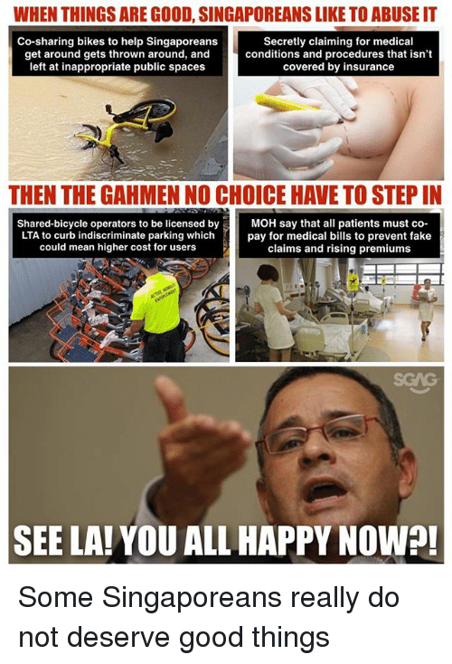 Fake, Memes, and Bicycle: WHEN THINGS ARE GOOD, SINGAPOREANS LIKE TO ABUSE IT  Co-sharing bikes to help Singaporeans  get around gets thrown around, and  left at inappropriate public spaces  Secretly claiming for medical  conditions and procedures that isn'  covered by insurance  THEN THE GAHMEN NO CHOICE HAVE TO STEP IN  Shared-bicycle operators to be licensed by MOH say that all patients must co  LTA to curb indiscriminate parking whichpay for medical bills to prevent fake  could mean higher cost for users  claims and rising premiums  SCAG  SEE LA!YOU ALL HAPPY NOW?! Some Singaporeans really do not deserve good things
