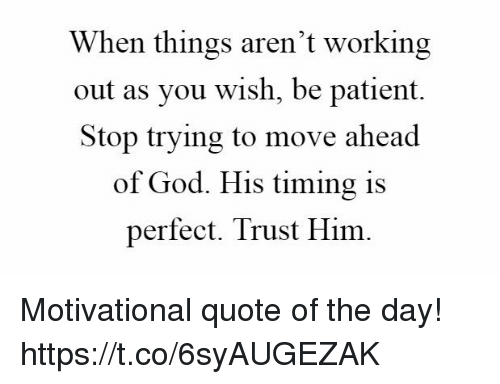 When Things Arent Working Out As You Wish Be Patient Stop Trying To