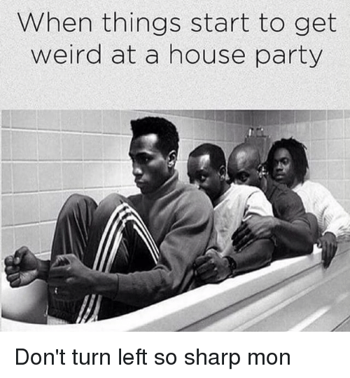 Memes, 🤖, and Sharp: When things start to get  weird at a house party Don't turn left so sharp mon