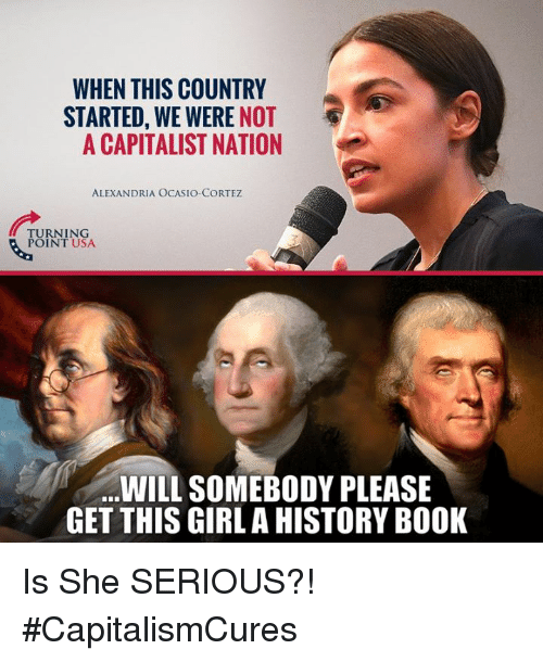 Memes, Book, and Girl: WHEN THIS COUNTRY  STARTED, WE WERE NOT  A CAPITALIST NATION  ALEXANDRIA OCASIO-CORTEZ  TURNING  POINT USA  WILL SOMEBODY PLEASE  GET THIS GIRL A HISTORY BOOK Is She SERIOUS?! #CapitalismCures