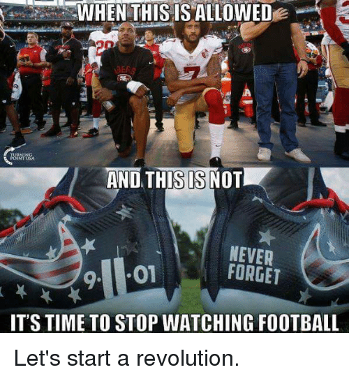 Memes, Revolution, and Time: WHEN THIS ISALLOWED  AND THIS IS NOT  NEVER  FORGET  9. 01  IT'S TIME TO STOP WATCHING FOOTBALL Let's start a revolution.