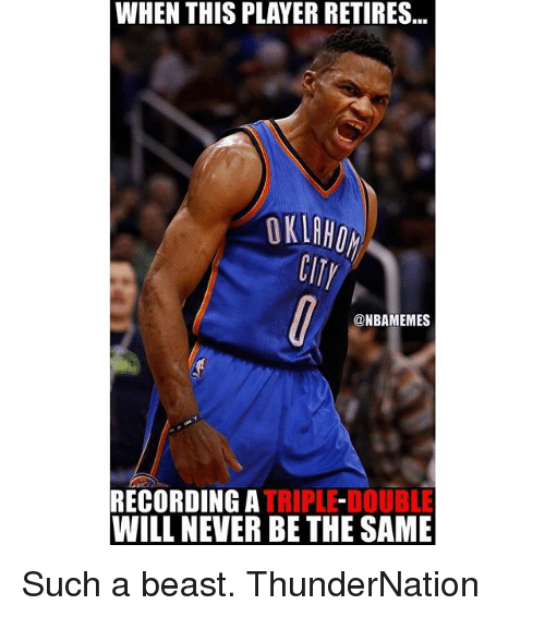 Memes, Never, and 🤖: WHEN THIS PLAYER RETIRES  OKLAHOM  @NBAMEMES  RECORDING A  TRIPLE-DOUBLE  WILL NEVER BE THE SAME Such a beast. ThunderNation
