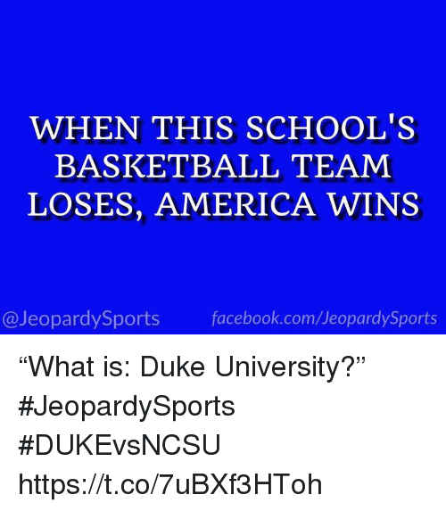 "America, Basketball, and Facebook: WHEN THIS SCHOOL'S  BASKETBALL TEAM  LOSES, AMERICA WINS  @JeopardySports facebook.com/JeopardySports ""What is: Duke University?"" #JeopardySports #DUKEvsNCSU https://t.co/7uBXf3HToh"