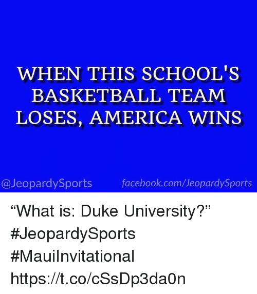 """America, Basketball, and Facebook: WHEN THIS SCHOOL'S  BASKETBALL TEAM  LOSES, AMERICA WINS  @JeopardySports facebook.com/JeopardySports """"What is: Duke University?"""" #JeopardySports #MauiInvitational https://t.co/cSsDp3da0n"""