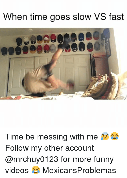 Funny, Memes, and Videos: When time goes slow VS fast Time be messing with me 😰😂 Follow my other account @mrchuy0123 for more funny videos 😂 MexicansProblemas