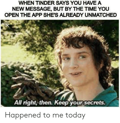 Tinder, Time, and Today: WHEN TINDER SAYS YOU HAVE A  NEW MESSAGE, BUT BY THE TIME YOU  OPEN THE APP SHE'S ALREADY UNMATCHED  All right, then. Keep your secrets. Happened to me today