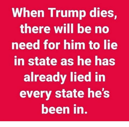 Trump, Been, and Him: When Trump dies,  there will be no  need for him to lie  in state as he has  already lied in  every state he's  been in