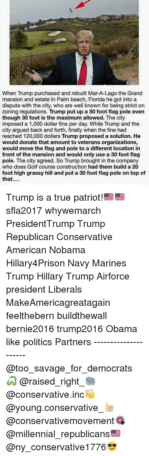 Memes, Millennials, and 🤖: When Trump purchased and rebuilt Mar-A-Lago the Grand  mansion and estate In Palm beach, Florida he got into a  dispute with the city, who are well known for being strict on  zoning regulations. Trump put up a 50 foot flag pole even  though 30 foot is the maximum allowed. The city  imposed a 1,000 dollar fine per day. While Trump and the  city argued back and forth, finally when the fine had  reached 120,000 dollars Trump proposed a solution. He  would donate that amount to veterans organizations,  would move the flag and pole to a different location in  front of the mansion and would only use a 30 foot flag  pole. The city agreed. So Trump brought in the company  who does Golf course construction had them build a 20  foot high grassy hill and put a 30 foot flag pole on top of  that Trump is a true patriot!🇺🇸🇺🇸 sfla2017 whywemarch PresidentTrump Trump Republican Conservative American Nobama Hillary4Prison Navy Marines Trump Hillary Trump Airforce president Liberals MakeAmericagreatagain feelthebern buildthewall bernie2016 trump2016 Obama like politics Partners --------------------- @too_savage_for_democrats🐍 @raised_right_🐘 @conservative.inc🍻 @young.conservative_👍🏼 @conservativemovement🎯 @millennial_republicans🇺🇸 @ny_conservative1776😎