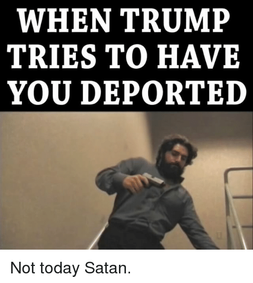 Memes, 🤖, and Satanism: WHEN TRUMP  TRIES TO HAVE  YOU DEPORTED Not today Satan.