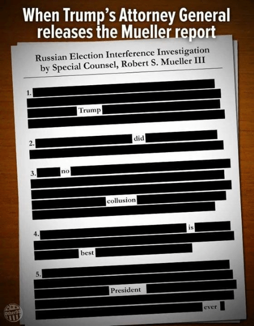 Memes, Best, and Trump: When Trump's Attorney General  releases the Mueller report  Russian Election Interference Investigation  by Special Counsel, Robert S. Mueller III  Trump  did  no  collusion  is  best  President  ever