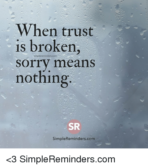 When Trust Is Broken Sorry Means Nothing Quotes: When Trust Is Broken Simple Reminders Com Sorry Means