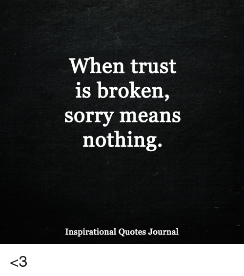 When Trust Is Broken Sorry Means Nothing Quotes: When Trust Is Broken Sorry Means Nothing Inspirational