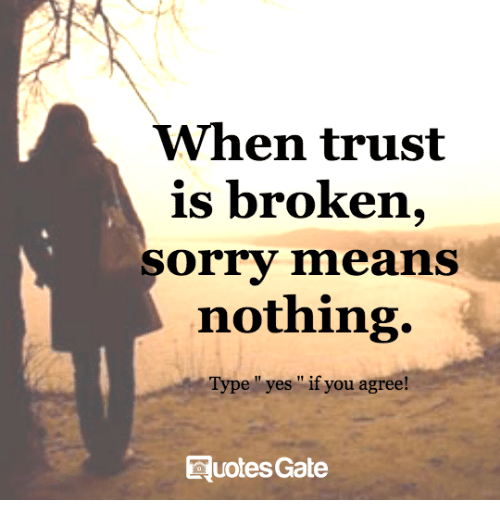 When Trust Is Broken Sorry Means Nothing Type Yes If You Agree