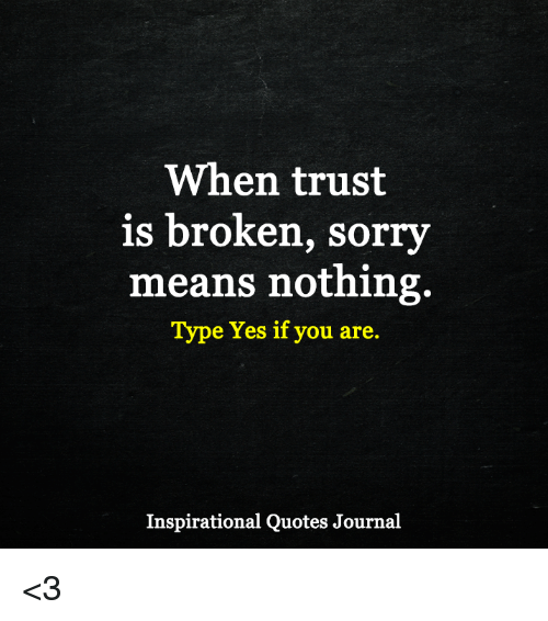 When Trust Is Broken Sorry Means Nothing Quotes: When Trust Is Broken Sorry Means Nothing Type Yes If You