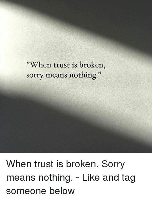 When Trust Is Broken Sorry Means Nothing Quotes: When Trust Is Broken Sorry Means Nothing When Trust Is