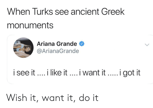 Ariana Grande, Dank Memes, and Ancient: When Turks see ancient Greek  monuments  Ariana Grande  @ArianaGrande  i see it... like it.. i want itgot it Wish it, want it, do it