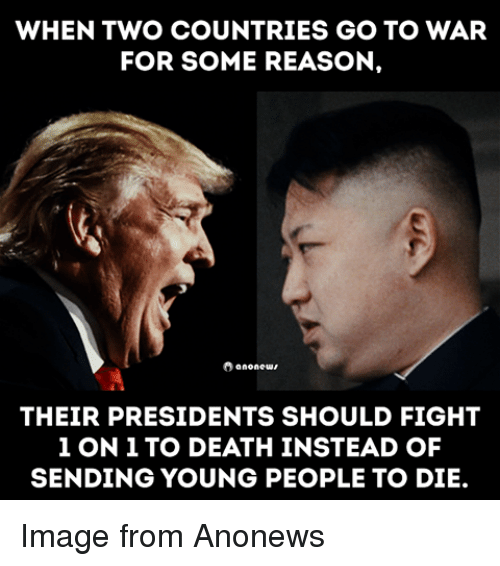 Death, Image, and Presidents: WHEN TWO COUNTRIES GO TO WAR  FOR SOME REASON.  8 anonewr  THEIR PRESIDENTS SHOULD FIGHT  1 ON 1 TO DEATH INSTEAD OF  SENDING YOUNG PEOPLE TO DIE. Image from Anonews