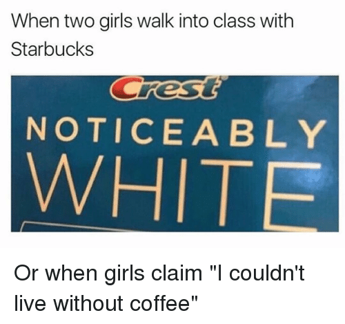 """Memes, Starbucks, and 🤖: When two girls walk into class with  Starbucks  Cres  NOTICE A BLY Or when girls claim """"I couldn't live without coffee"""""""