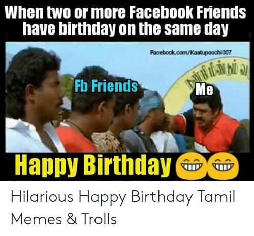 When Two Or More Facebook Friends Have Birthday On The Same Day Facebookcomkaatupoochi007 Fb Friends Me Happy Birthday Hilarious Happy Birthday Tamil Memes Trolls Birthday Meme On Me Me