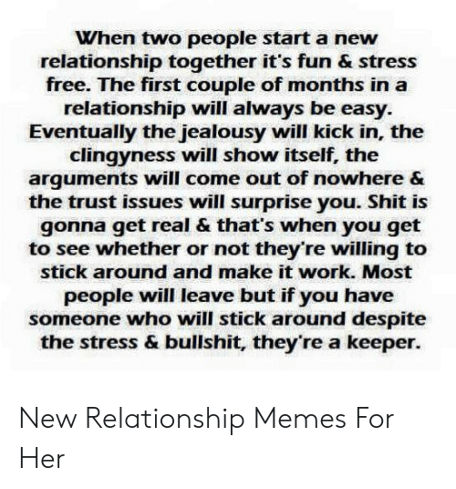 Memes, Shit, and Work: When two people start a new  relationship together it's fun & stress  free. The first couple of months in a  relationship will always be easy.  Eventually the jealousy will kick in, the  clingyness will show itself, the  arguments will come out of nowhere &  the trust issues will surprise you. Shit is  gonna get real & that's when you get  to see whether or not they're willing to  stick around and make it work. Most  people will leave but if you have  someone who will stick around despite  the stress & bullshit, they're a keeper New Relationship Memes For Her