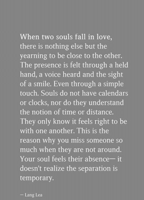 Fall, Love, and Memes: When two souls fall in love  there is nothing else but the  yearning to be close to the other.  The presence is felt through a held  hand, a voice heard and the sight  of a smile. Even through a simple  touch. Souls do not have calendars  or clocks, nor do they understand  the notion of time or distance.  They only know it feels right to be  with one another. This is the  reason why you miss someone s  much when they are not around.  Your soul feels their absence- it  doesn't realize the separation is  temporary  Lang Lea