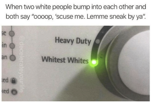 "White People, White, and Bump: When two white people bump into each other and  both say ""oooop, 'scuse me. Lemme sneak by ya"".  se  in  an  Heavy Duty  Whitest Whites  ed"