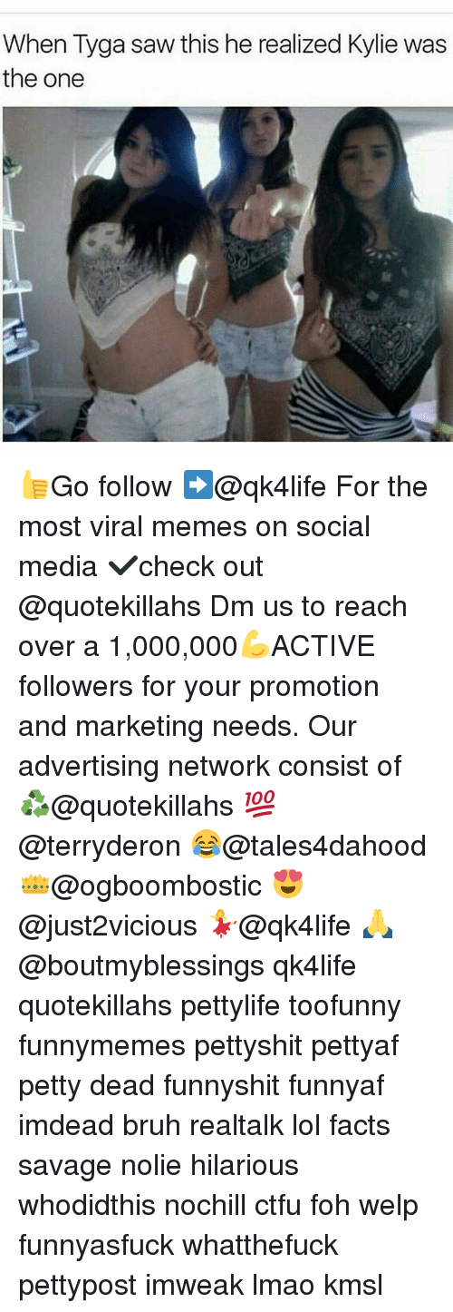 Memes, 🤖, and Media: When Tyga saw this he realized Kylie was  the one 👍Go follow ➡@qk4life For the most viral memes on social media ✔check out @quotekillahs Dm us to reach over a 1,000,000💪ACTIVE followers for your promotion and marketing needs. Our advertising network consist of ♻@quotekillahs 💯@terryderon 😂@tales4dahood 👑@ogboombostic 😍@just2vicious 💃@qk4life 🙏@boutmyblessings qk4life quotekillahs pettylife toofunny funnymemes pettyshit pettyaf petty dead funnyshit funnyaf imdead bruh realtalk lol facts savage nolie hilarious whodidthis nochill ctfu foh welp funnyasfuck whatthefuck pettypost imweak lmao kmsl