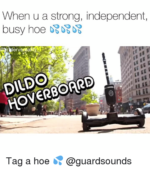 Dank, Dildo, and Hoe: When u a strong, independent,  DILDO  HOVERBOARD Tag a hoe 💦 @guardsounds