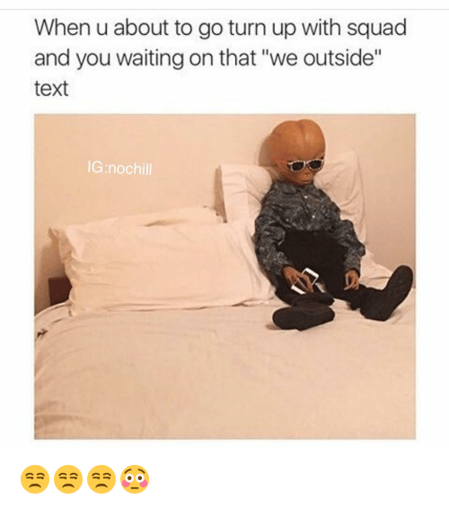 """Chill, Funny, and No Chill: When u about to go turn up with squad  and you waiting on that """"we outside""""  text  IG no chill 😒😒😒😳"""