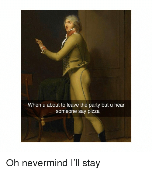 Party, Pizza, and Classical Art: When u about to leave the party but u hear  someone say pizza Oh nevermind I'll stay