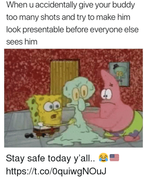 Today, Him, and Safe: When u accidentally give your buddy  too many shots and try to make him  look presentable before everyone else  sees nim  MasiPopa Stay safe today y'all.. 😂🇺🇸 https://t.co/0quiwgNOuJ