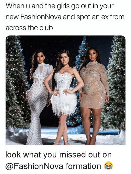 Club, Funny, and Girls: When u and the girls go out in your  new FashionNova and spot an ex from  across the club look what you missed out on @FashionNova formation 😂