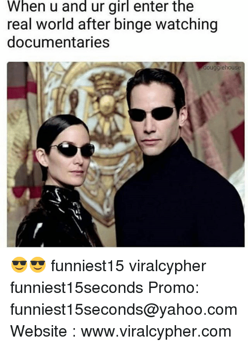 Funny, Girl, and The Real: When u and ur girl enter the  real world after binge watching  documentaries  douggiehouse 😎😎 funniest15 viralcypher funniest15seconds Promo: funniest15seconds@yahoo.com Website : www.viralcypher.com